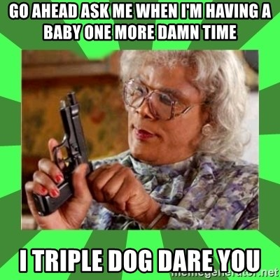 Madea - Go ahead ask me when I'm having a baby one more damn time I triple dog dare you