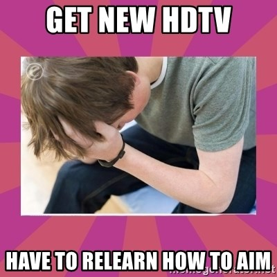 First World Gamer Problems - Get new hdtv have to relearn how to aim