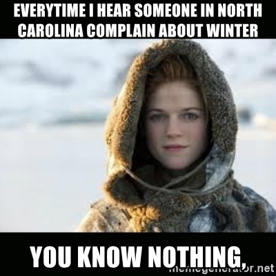 Ygritte - Everytime i hear someone in North carolina complain about winter you know nothing,