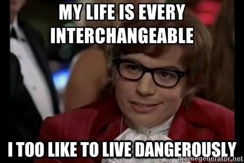 I too like to live dangerously - MY LIFE IS EVERY INTERCHANGEABLE