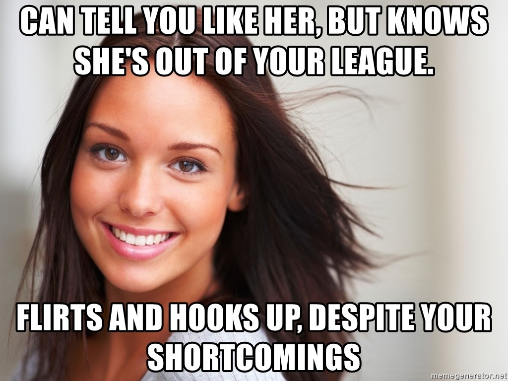 Good Girl Gina - Can tell you like her, but knows she's out of your league. Flirts and Hooks up, despite your shortcomings