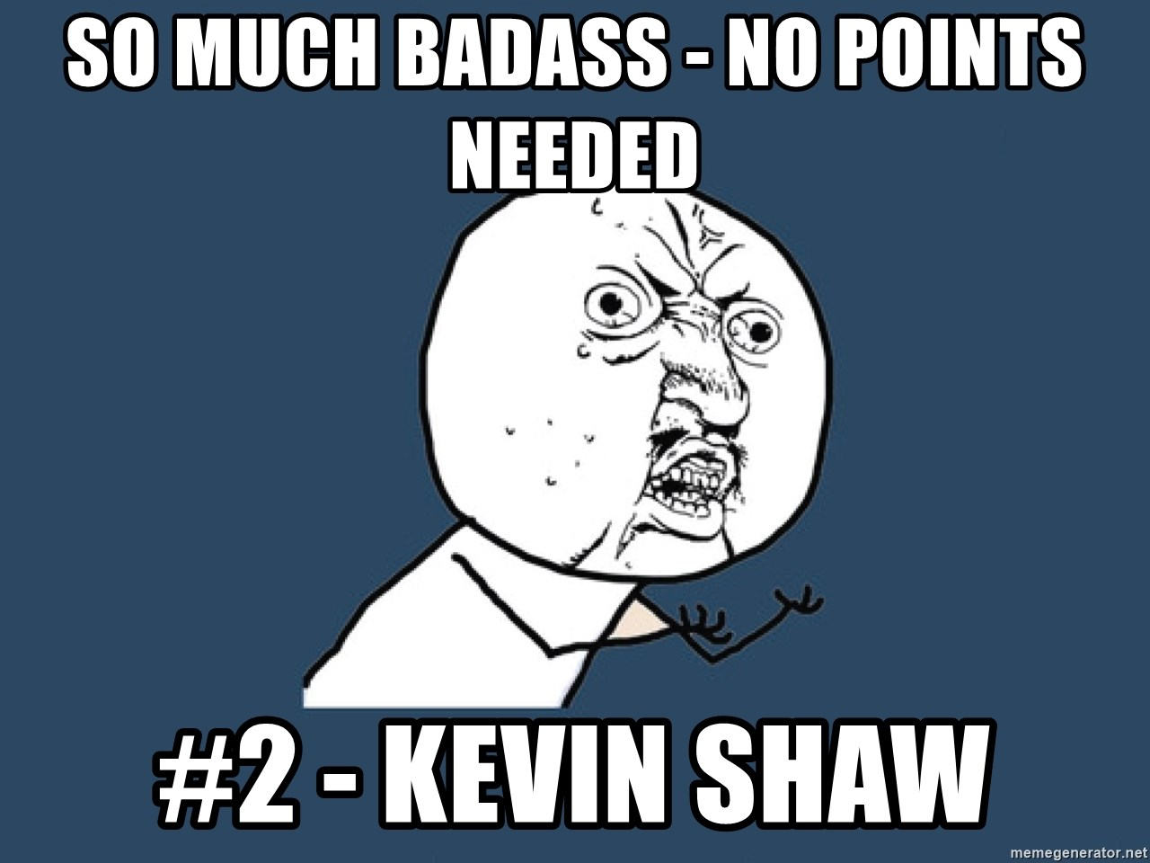 Y U No - So Much Badass - No points needed #2 - Kevin Shaw