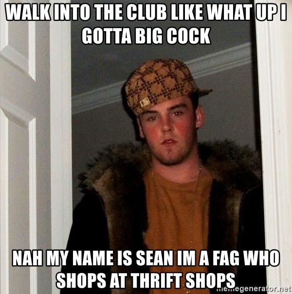 Scumbag Steve - Walk into the club like what up i gotta big cock nah my name is sean im a fag who shops at thrift shops