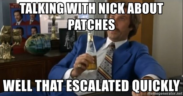 well that escalated quickly  - talking with nick about patches well that escalated quickly