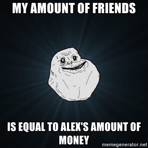 Forever Alone - my amount of friends is equal to alex's amount of money