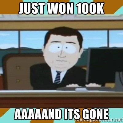 And it's gone - Just won 100k aaaaand its gone