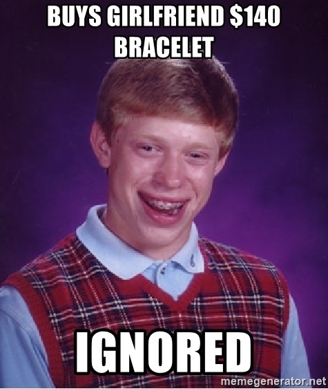 Bad Luck Brian - bUYS GIRLFRIEND $140 bRACELET iGNORED
