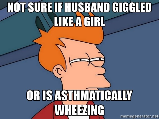 Futurama Fry - Not sure if husband giggled like a girl or is asthmatically Wheezing