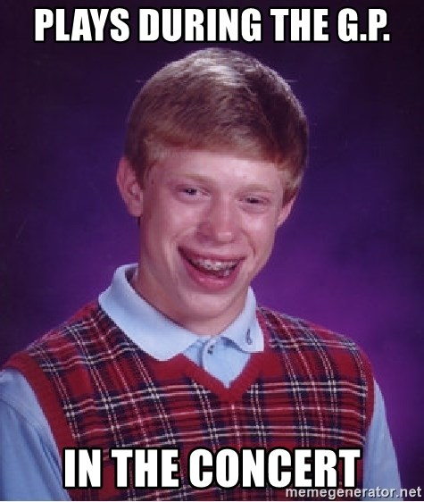 Bad Luck Brian - Plays during the G.P. in the concert