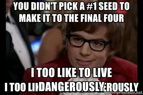 I too like to live dangerously - you didn't pick a #1 seed to make it to the final four i too like to live dangerously
