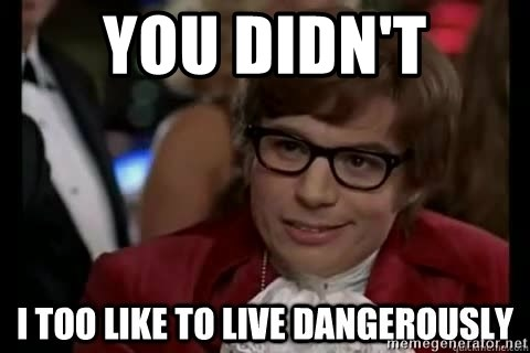 I too like to live dangerously - you didn't