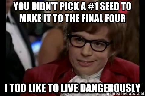 I too like to live dangerously - you didn't pick a #1 seed to make it to the Final four