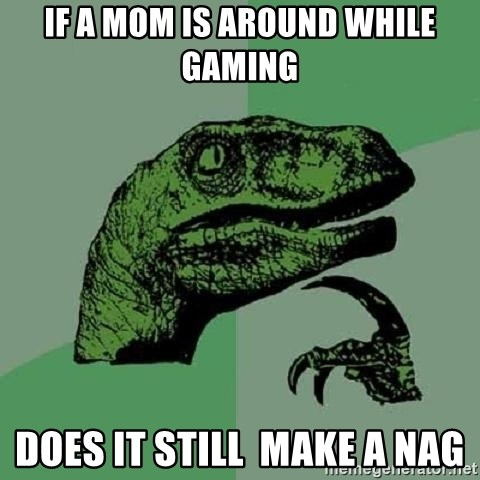 Philosoraptor - if a mom is around while gaming does it still  make a nag