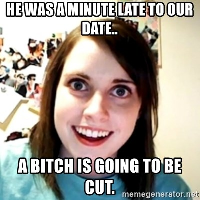 obsessed girlfriend - HE WAS A MINUTE LATE TO OUR DATE.. A BITCH IS GOING TO BE CUT.
