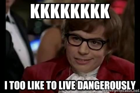 I too like to live dangerously - KKKKKKKK