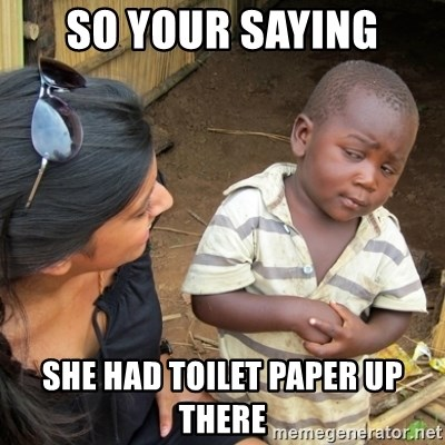 Skeptical 3rd World Kid - So your saying She had toilet paper up there