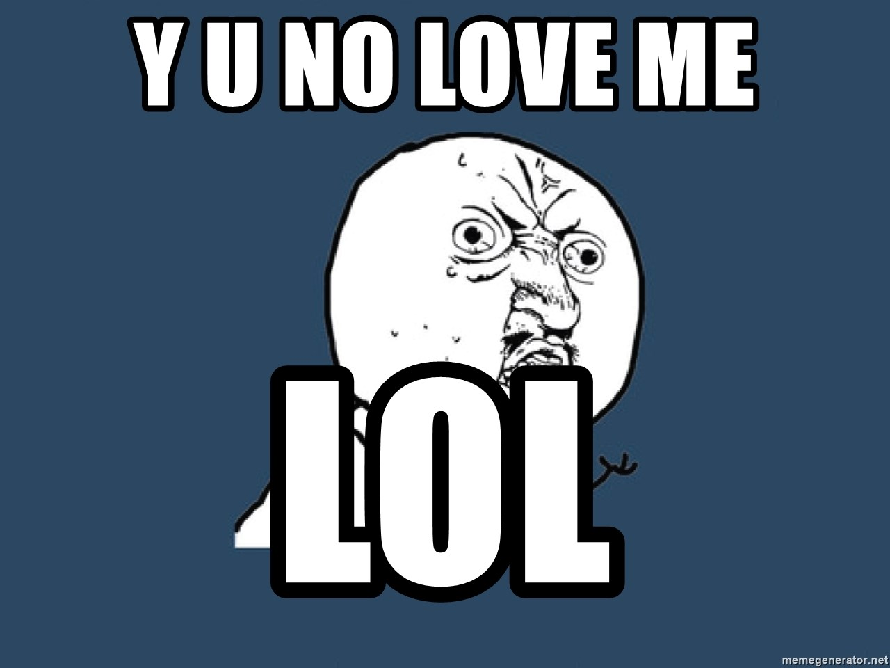 Y U No - y u no love me lol