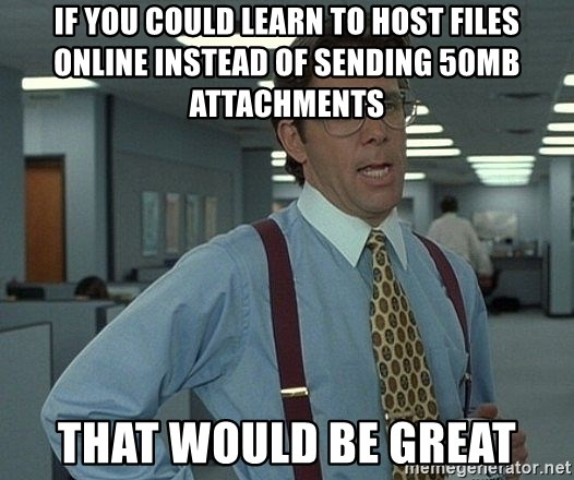 Office Space That Would Be Great - If you could learn to host files online instead of sending 50mb attachments that would be great