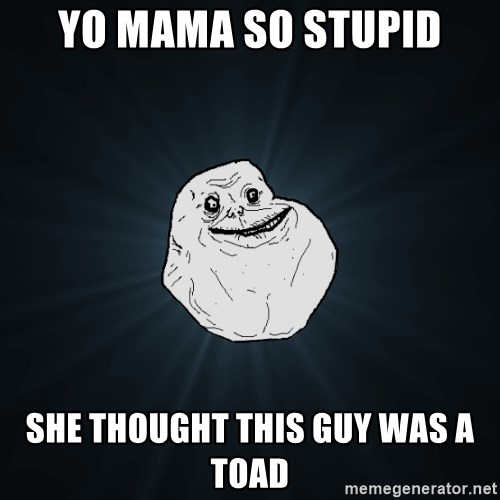 Forever Alone - Yo Mama so stupid she thought this guy was a toad