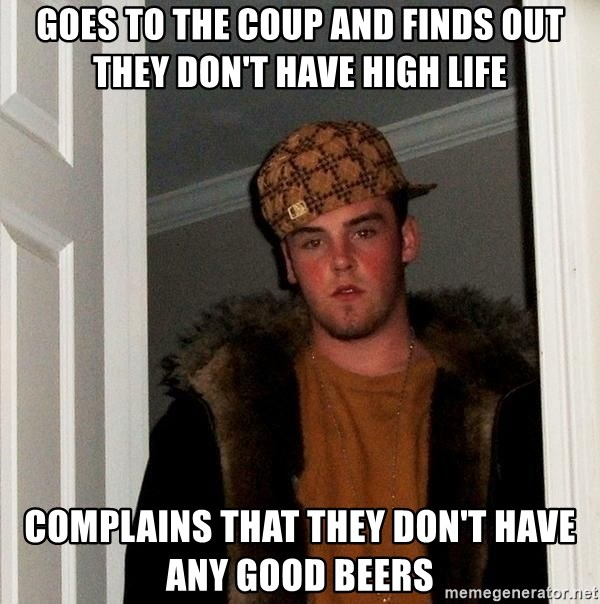 Scumbag Steve - goes to the coup and finds out they don't have high life complains that they don't have any good beers