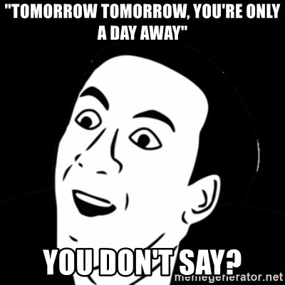 "you don't say meme - ""tomorrow tomorrow, you're only a day away"" you don't say?"