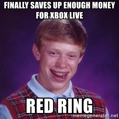Bad Luck Brian - FINALLY SAVES UP ENOUGH MONEY FOR XBOX LIVE  RED RING