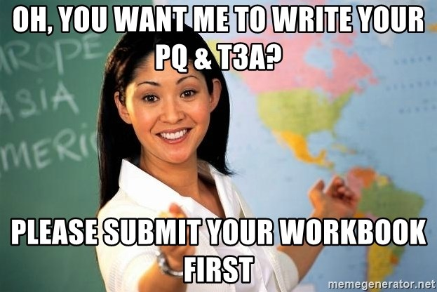 Unhelpful High School Teacher - oh, you want me to write your pq & t3a? please submit your workbook first