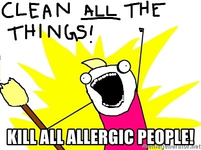 clean all the things -  Kill all allergic people!