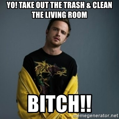 Jesse Pinkman - Yo! take out the trash & Clean the living room BITCh!!