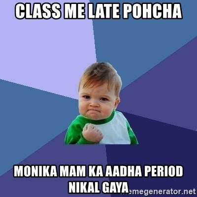 Success Kid - Class me late pohcha monika mam ka aadha period nikal gaya
