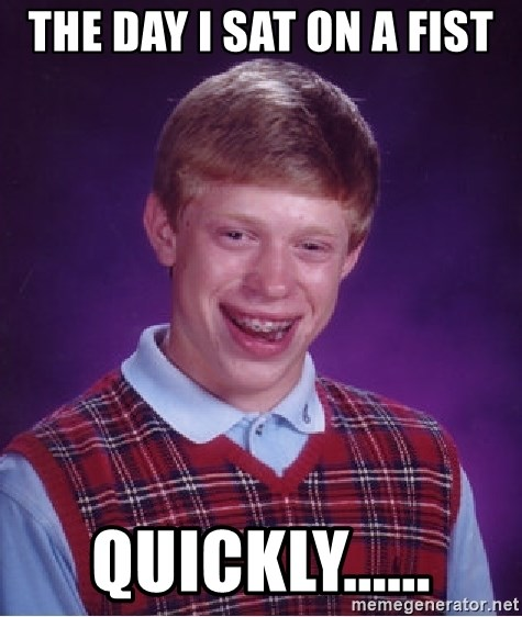 Bad Luck Brian - THE DAY I SAT ON A FIST QUICKLY......
