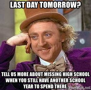 Willy Wonka - Last day tomorrow? tell us more about missing high school when you still have another school year to spend there.