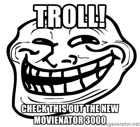 the real troll face  - troll! check this out the new movienator 3000