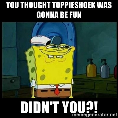 Don't you, Squidward? - you thought toppieshoek was gonna be fun  didn't you?!