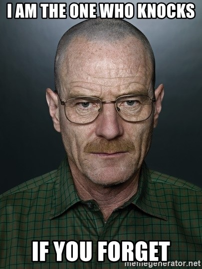 Walter White - I am the one who knocks  If you forget
