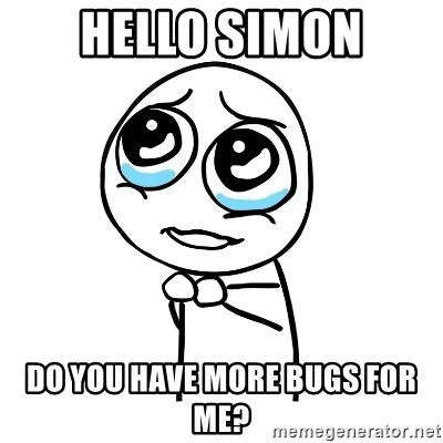 pleaseguy  - Hello simon Do you have more bugs for me?