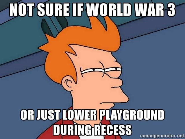 Futurama Fry - not sure if wORLD WAR 3 or just LOWER PLAYGROUND DURING RECESS