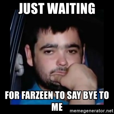just waiting for a mate - JUST WAITING  FOR FARZEEN TO SAY BYE TO ME