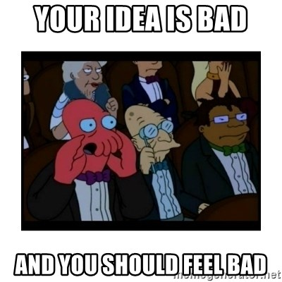 Your X is bad and You should feel bad - Your idea is bad and you should feel bad