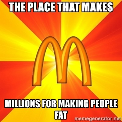 Maccas Meme - THE PLACE THAT MAKES  MILLIONS FOR MAKING PEOPLE FAT