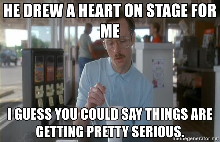 so i guess you could say things are getting pretty serious - He drew a heart on stage For me I guess you could say things are getting pretty serious.