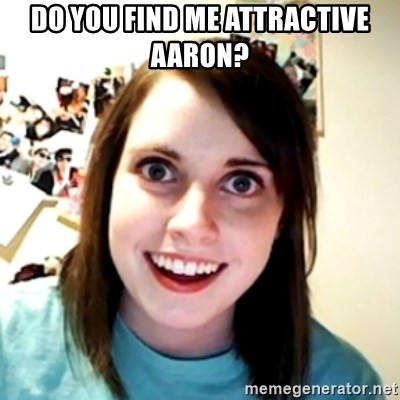 obsessed girlfriend - Do you find me Attractive Aaron?