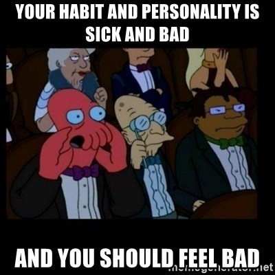 X is bad and you should feel bad - YOUR HABIT AND PERSONALITY IS SICK AND BAD AND YOU SHOULD FEEL BAD