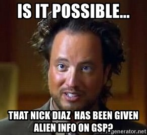 Ancient Aliens - Is it possible... that nick diaz  has been given alien info on GSP?