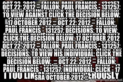 I too like to live dangerously - Oct 22, 2012 – Fallon, Paul Francis - 131257. To view against click the decision below. 17 October 2012 ... Oct 22, 2012 – Fallon, Paul Francis - 131257. Decisions. To view, click the decision below. 17 October 2012 Oct 22, 2012 – Fallon, Paul Francis - 131257. Decisions. To view his individual, click the decision below.  ... Oct 22, 2012 – Fallon, Paul Francis - 131257. individual, click - 17 SRA October 2012 ... Oct 22, 2012 – Fallon, Paul Francis - 131257. To view against click the decision below. 17 October 2012 ... Oct 22, 2012 – Fallon, Paul Francis - 131257. Decisions. To view, click the decision below. 17 October 2012 Oct 22, 2012 – Fallon, Paul Francis - 131257. Decisions. To view his individual, click the decision below.  ... Oct 22, 2012 – Fallon, Paul Francis - 131257. individual, click - 17 SRA October 2012 ...