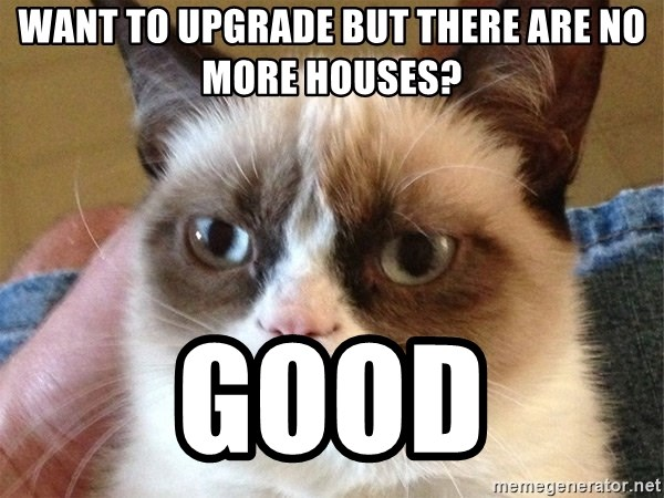 Angry Cat Meme - Want to upgrade but there are no more houses? good