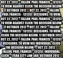 Dwight Shrute - Oct 22, 2012 – Fallon, Paul Francis - 131257. To view against click the decision below. 17 October 2012 ... Oct 22, 2012 – Fallon, Paul Francis - 131257. Decisions. To view, click the decision below. 17 October 2012 Oct 22, 2012 – Fallon, Paul Francis - 131257. Decisions. To view his individual, click the decision below.  ... Oct 22, 2012 – Fallon, Paul Francis - 131257. individual, click - 17  sra city law sra October 2012 ... Oct 22, 2012 – Fallon, Paul Francis - 131257. To view against click the decision below. 17 October 2012 ... Oct 22, 2012 – Fallon, Paul Francis - 131257. Decisions. To view, click the decision below. 17 October 2012 Oct 22, 2012 – Fallon, Paul Francis - 131257. Decisions. To view his individual, click the decision below.  ... Oct 22, 2012 – Fallon, Paul Francis - 131257. individual, click - 17sra city law sra  October 2012 ...