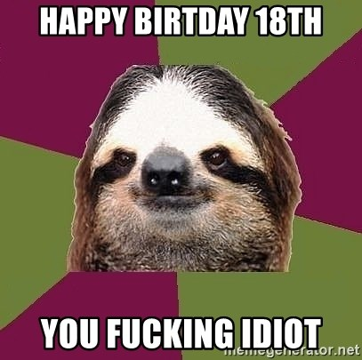 Just-Lazy-Sloth - Happy birtday 18th You fucking idiot