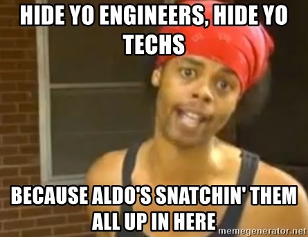 Antoine Dodson - Hide yo engineers, hide yo techs because Aldo's snatchin' them all up in here