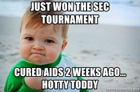 fist pump baby - Just won the sec tournament cured aids 2 weeks ago...  Hotty Toddy